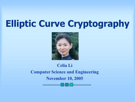 Elliptic Curve Cryptography Celia Li Computer Science and Engineering November 10, 2005.