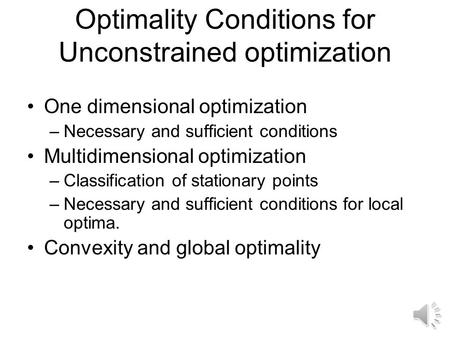 Optimality Conditions for Unconstrained optimization One dimensional optimization –Necessary and sufficient conditions Multidimensional optimization –Classification.