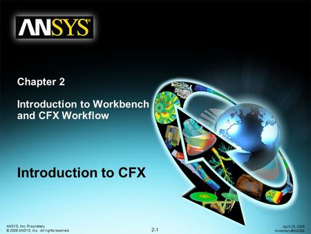 2-1 ANSYS, Inc. Proprietary © 2009 ANSYS, Inc. All rights reserved. April 28, 2009 Inventory #002598 Chapter 2 Introduction to Workbench and CFX Workflow.