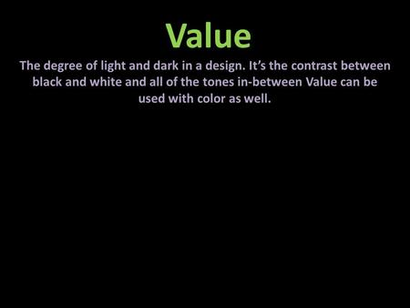 Value The degree of light and dark in a design. It's the contrast between black and white and all of the tones in-between Value can be used with color.