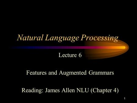 1 Natural Language Processing Lecture 6 Features and Augmented Grammars Reading: James Allen NLU (Chapter 4)
