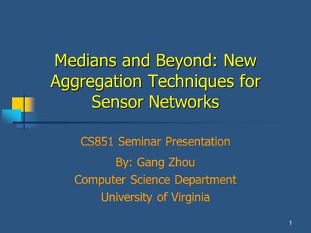 By: Gang Zhou Computer Science Department University of Virginia 1 Medians and Beyond: New Aggregation Techniques for Sensor Networks CS851 Seminar Presentation.