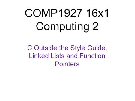 COMP1927 16x1 Computing 2 C Outside the Style Guide, Linked Lists and Function Pointers 1.