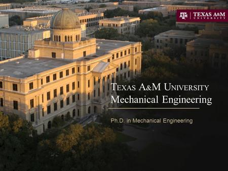 T EXAS A & M U NIVERSITY Mechanical Engineering Ph.D. in Mechanical Engineering.