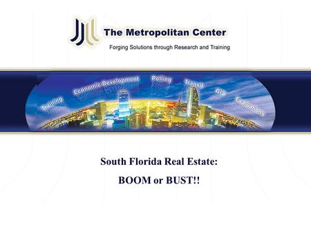 The Metropolitan Center at Florida International University metropolitan.fiu.edu 305-349-1251 Presentation Title South Florida Real Estate: BOOM or BUST!!