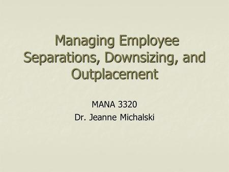Managing Employee Separations, Downsizing, and Outplacement Managing Employee Separations, Downsizing, and Outplacement MANA 3320 Dr. Jeanne Michalski.