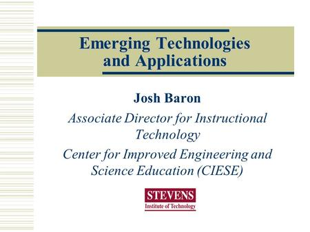 Emerging Technologies and Applications Josh Baron Associate Director for Instructional Technology Center for Improved Engineering and Science Education.