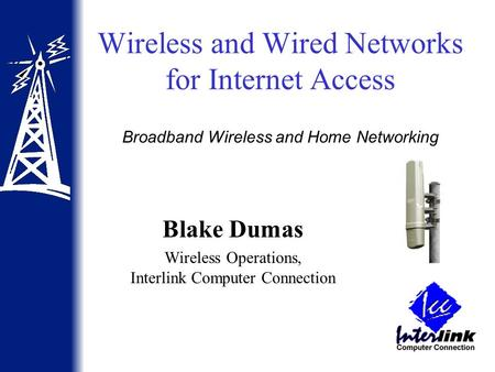 Wireless and Wired Networks for Internet Access Blake Dumas Wireless Operations, Interlink Computer Connection Broadband Wireless and Home Networking.