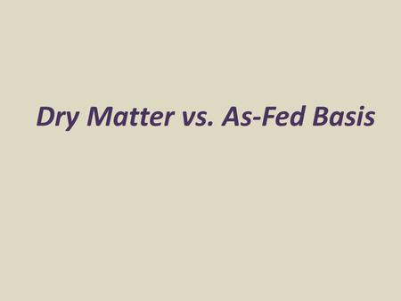 Dry Matter vs. As-Fed Basis. Dry Matter vs. As-Fed Important concept in feed analysis Expression of nutrient content or feed amount on a dry matter