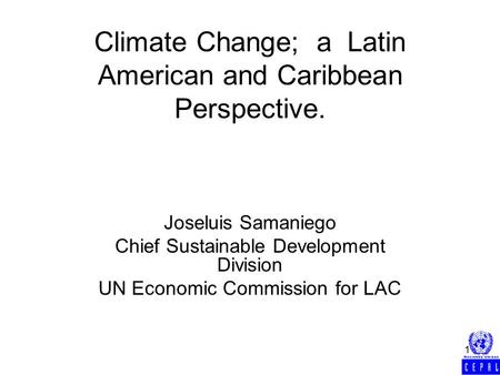 1 Climate Change; a Latin American and Caribbean Perspective. Joseluis Samaniego Chief Sustainable Development Division UN Economic Commission for LAC.