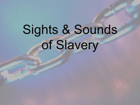 Sights & Sounds of Slavery Primary & Secondary Sources in History Primary –Direct or firsthand –Examples: Bill of sale Letters Diaries Oral histories.