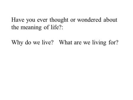 Have you ever thought or wondered about the meaning of life?: Why do we live? What are we living for?