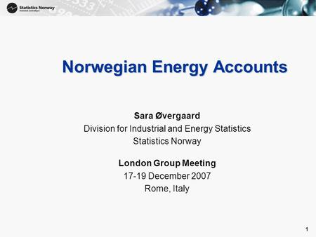1 1 Norwegian Energy Accounts Sara Øvergaard Division for Industrial and Energy Statistics Statistics Norway London Group Meeting 17-19 December 2007 Rome,