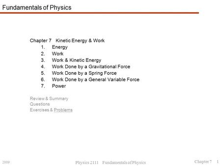2009 Physics 2111 Fundamentals of Physics Chapter 7 1 Fundamentals of Physics Chapter 7 Kinetic Energy & Work 1.Energy 2.Work 3.Work & Kinetic Energy 4.Work.