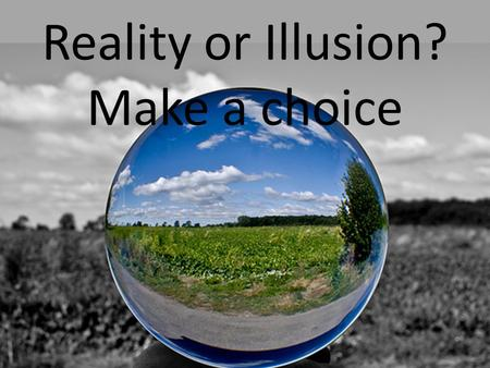 Reality or Illusion? Make a choice. We live in a world of Information.