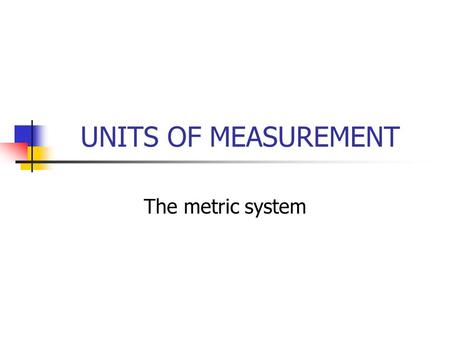 UNITS OF MEASUREMENT The metric system.