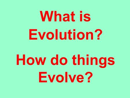 What is Evolution? How do things Evolve?. Ok, we have created the Earth Earth about 4.0 Ga. We now want to follow its evolution from past to present But.