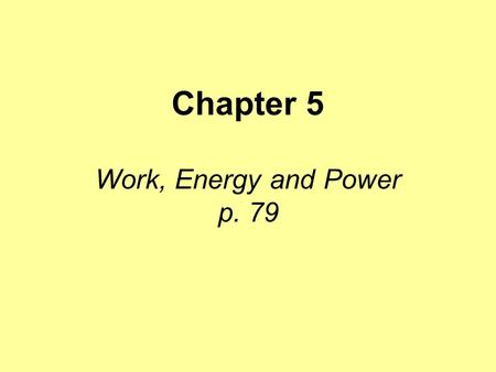 "Chapter 5 Work, Energy and Power p. 79. Work ""Work"" means many things in different situations. When we talk about work in physics we are talking about."