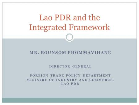 MR. BOUNSOM PHOMMAVIHANE DIRECTOR GENERAL FOREIGN TRADE POLICY DEPARTMENT MINISTRY OF INDUSTRY AND COMMERCE, LAO PDR Lao PDR and the Integrated Framework.