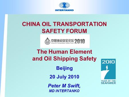 CHINA OIL TRANSPORTATION SAFETY FORUM The Human Element and Oil Shipping Safety Beijing 20 July 2010 Peter M Swift, MD INTERTANKO.