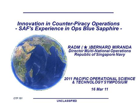 UNCLASSIFIED Innovation in Counter-Piracy Operations - SAF's Experience in Ops Blue Sapphire - RADM ( )BERNARD MIRANDA Director Multi-National Operations.