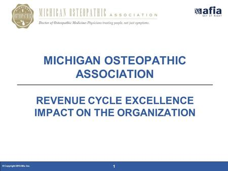 © Copyright 2015 Afia Inc. 1 MICHIGAN OSTEOPATHIC ASSOCIATION REVENUE CYCLE EXCELLENCE IMPACT ON THE ORGANIZATION.