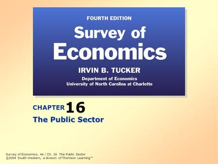 Survey of Economics, 4e / Ch. 16 The Public Sector ©2004 South-Western, a division of Thomson Learning™ CHAPTER 16 The Public Sector.