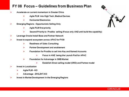FY 08 Focus – Guidelines from Business Plan  Accelerate on current momentum in Greater China  Agile PLM into High Tech,Medical Devices  Horizontal Electronics.