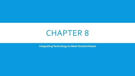 CHAPTER 8 Integrating Technology to Meet Student Needs.