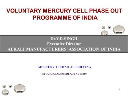 1 VOLUNTARY MERCURY CELL PHASE OUT PROGRAMME OF INDIA Dr.Y.R.SINGH Executive Director ALKALI MANUFACTURERS' ASSOCIATION OF INDIA MERCURY TECHNICAL BRIEFING.