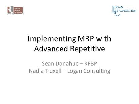 Implementing MRP with Advanced Repetitive Sean Donahue – RFBP Nadia Truxell – Logan Consulting.
