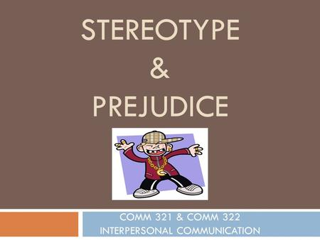 STEREOTYPE & PREJUDICE COMM 321 & COMM 322 INTERPERSONAL COMMUNICATION.