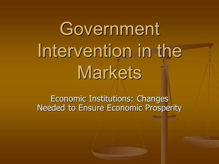 Government Intervention in the Markets Economic Institutions: Changes Needed to Ensure Economic Prosperity.
