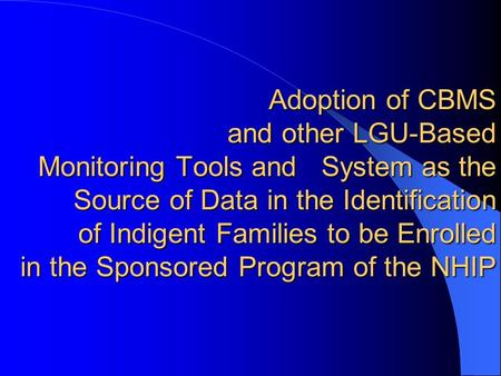 Adoption of CBMS and other LGU-Based Monitoring Tools and System as the Source of Data in the Identification of Indigent Families to be Enrolled in the.