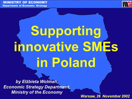 MINISTRY OF ECONOMY Department of Economic Strategy Supporting innovative SMEs in Poland Warsaw, 26 November 2002 by Elżbieta Wolman, Economic Strategy.