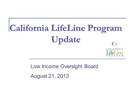 California LifeLine Program Update Low Income Oversight Board August 21, 2013.