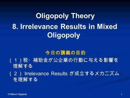 OT:Mixed Oligopoly 1 Oligopoly Theory 8. Irrelevance Results in Mixed Oligopoly 今日の講義の目的 (1)税・補助金が公企業の行動に与える影響を 理解する (2) Irrelevance Results が成立するメカニズム.
