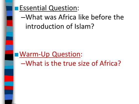 ■ Essential Question: – What was Africa like before the introduction of Islam? ■ Warm-Up Question: – What is the true size of Africa?