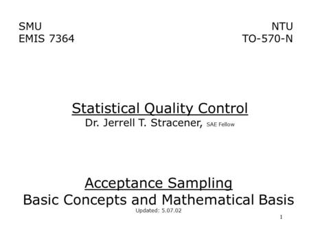 1 SMU EMIS 7364 NTU TO-570-N Acceptance Sampling Basic Concepts and Mathematical Basis Updated: 5.07.02 Statistical Quality Control Dr. Jerrell T. Stracener,