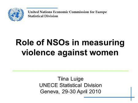 United Nations Economic Commission for Europe Statistical Division Role of NSOs in measuring violence against women Tiina Luige UNECE Statistical Division.