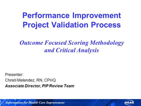 Performance Improvement Project Validation Process Outcome Focused Scoring Methodology and Critical Analysis Presenter: Christi Melendez, RN, CPHQ Associate.