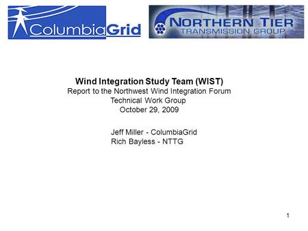 1 Wind Integration Study Team (WIST) Report to the Northwest Wind Integration Forum Technical Work Group October 29, 2009 Jeff Miller - ColumbiaGrid Rich.