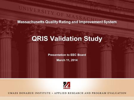 QRIS Validation Study Massachusetts Quality Rating and Improvement System Presentation to EEC Board March 11, 2014.