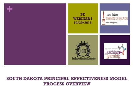 + SOUTH DAKOTA PRINCIPAL EFFECTIVENESS MODEL PROCESS OVERVIEW PE WEBINAR I 10/29/2015.