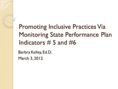 Promoting Inclusive Practices Via Monitoring State Performance Plan Indicators # 5 and #6 Barbra Kelley, Ed.D. March 3, 2012.