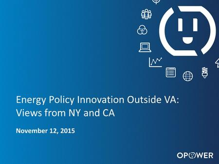 OPOWER CONFIDENTIAL : DO NOT DISTRIBUTE 1 Energy Policy Innovation Outside VA: Views from NY and CA November 12, 2015.