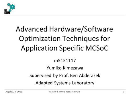 Advanced Hardware/Software Optimization Techniques for Application Specific MCSoC m5151117 Yumiko Kimezawa Supervised by Prof. Ben Abderazek Adapted Systems.