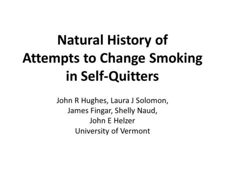 Natural History of Attempts to Change Smoking in Self-Quitters John R Hughes, Laura J Solomon, James Fingar, Shelly Naud, John E Helzer University of Vermont.
