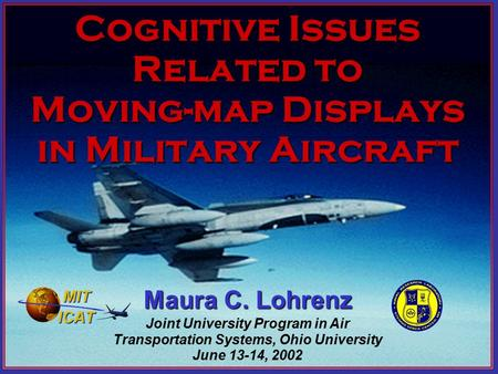 Cognitive Issues Related to Moving-map Displays in Military Aircraft Maura C. Lohrenz Joint University Program in Air Transportation Systems, Ohio University.