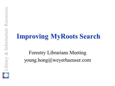 Library & Information Resources Forestry Librarians Meeting Improving MyRoots Search.